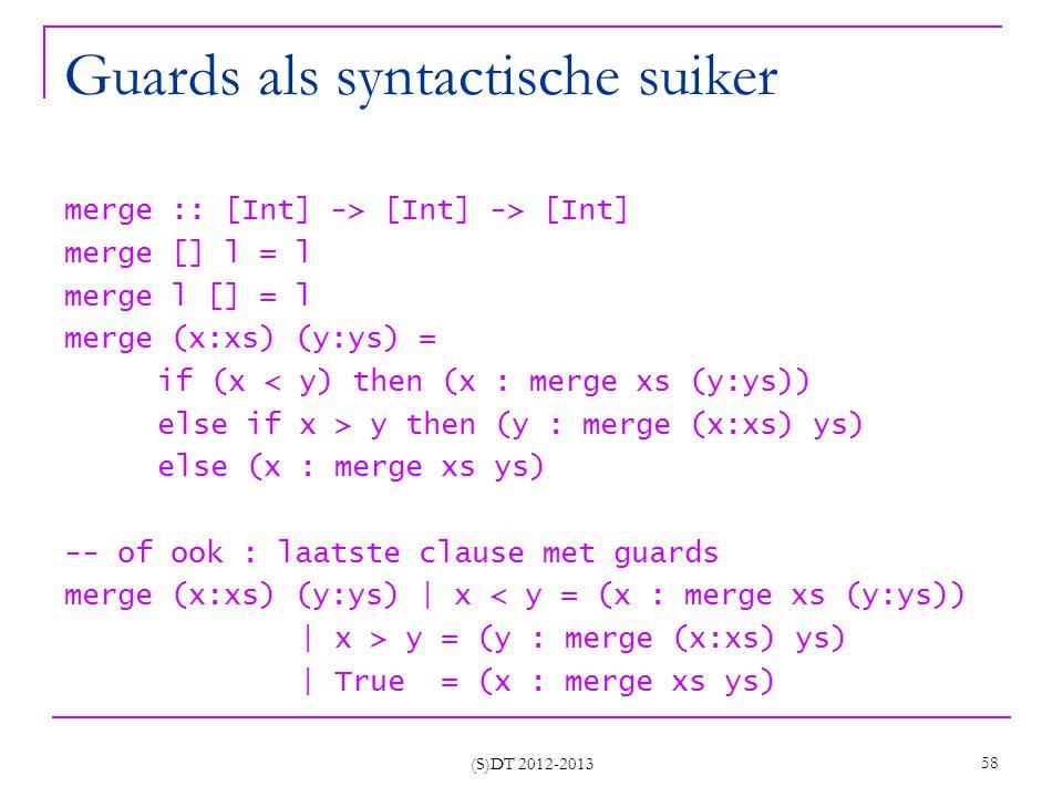 (S)DT 2012-2013 58 Guards als syntactische suiker merge :: [Int] -> [Int] -> [Int] merge [] l = l merge l [] = l merge (x:xs) (y:ys) = if (x < y) then (x : merge xs (y:ys)) else if x > y then (y : merge (x:xs) ys) else (x : merge xs ys) -- of ook : laatste clause met guards merge (x:xs) (y:ys) | x < y = (x : merge xs (y:ys)) | x > y = (y : merge (x:xs) ys) | True = (x : merge xs ys)