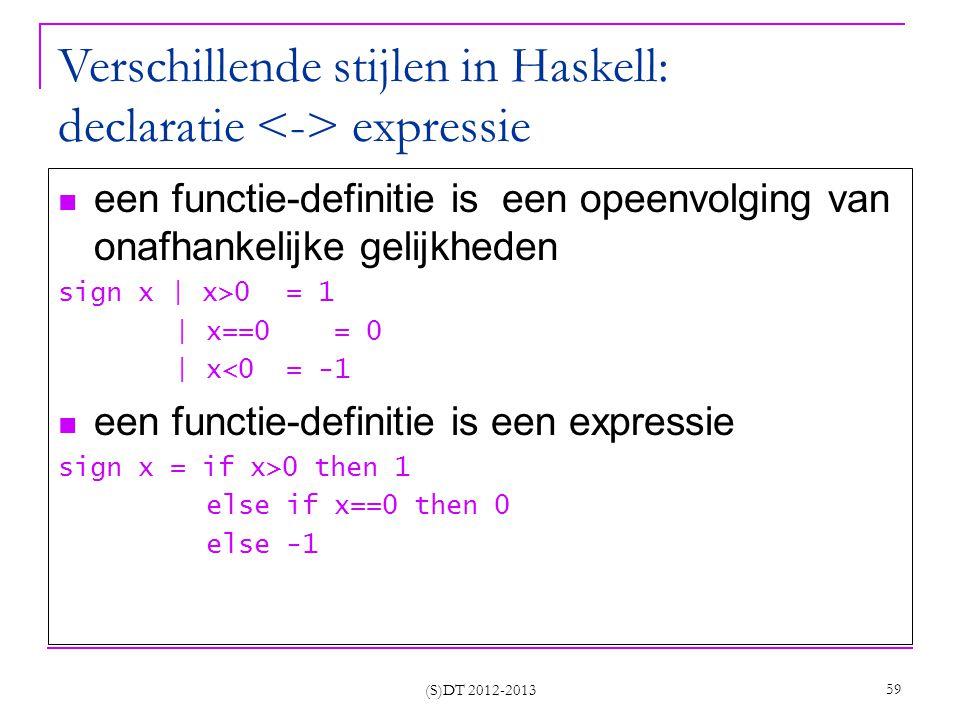 (S)DT 2012-2013 59 Verschillende stijlen in Haskell: declaratie expressie een functie-definitie is een opeenvolging van onafhankelijke gelijkheden sign x | x>0 = 1 | x==0 = 0 | x<0 = -1 een functie-definitie is een expressie sign x = if x>0 then 1 else if x==0 then 0 else -1
