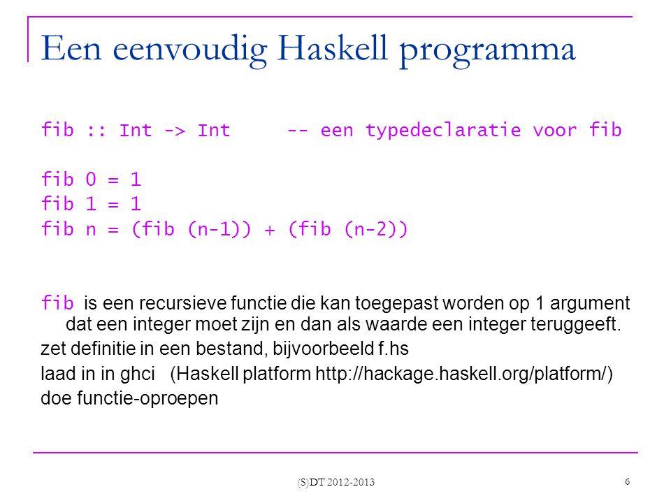 (S)DT 2012-2013 6 Een eenvoudig Haskell programma fib :: Int -> Int -- een typedeclaratie voor fib fib 0 = 1 fib 1 = 1 fib n = (fib (n-1)) + (fib (n-2)) fib is een recursieve functie die kan toegepast worden op 1 argument dat een integer moet zijn en dan als waarde een integer teruggeeft.
