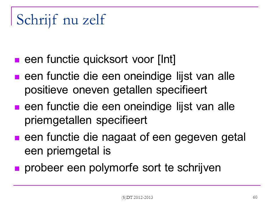 (S)DT 2012-2013 60 Schrijf nu zelf een functie quicksort voor [Int] een functie die een oneindige lijst van alle positieve oneven getallen specifieert een functie die een oneindige lijst van alle priemgetallen specifieert een functie die nagaat of een gegeven getal een priemgetal is probeer een polymorfe sort te schrijven