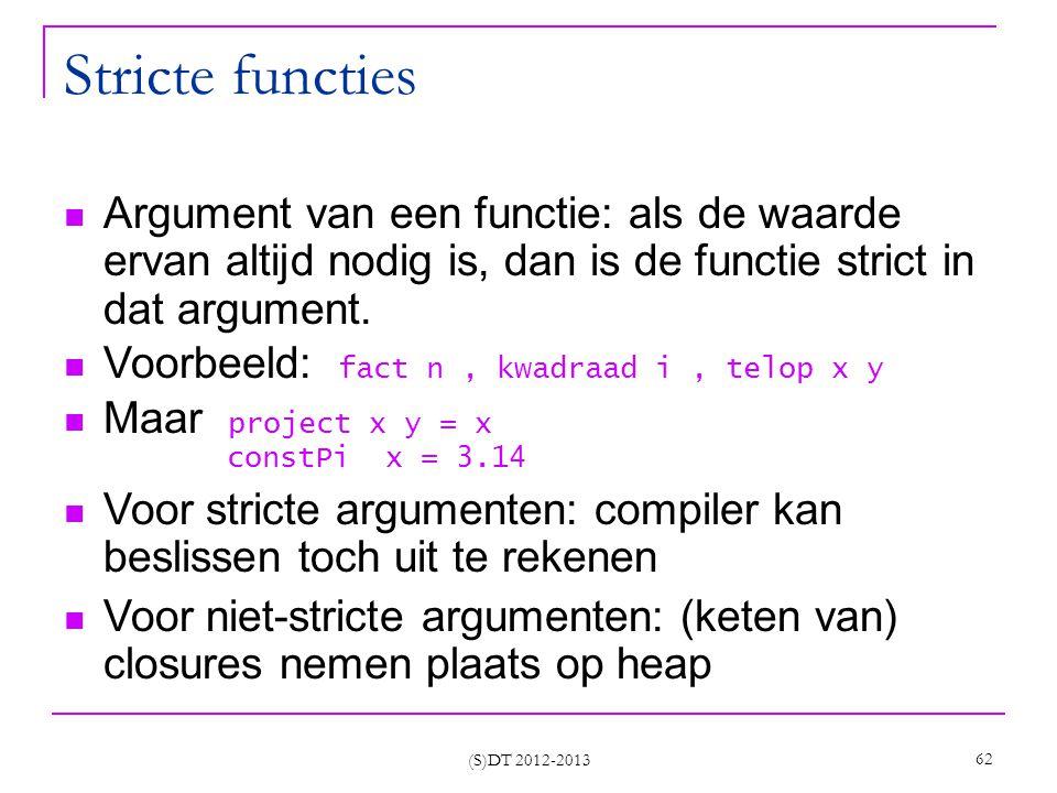 (S)DT 2012-2013 62 Stricte functies Argument van een functie: als de waarde ervan altijd nodig is, dan is de functie strict in dat argument.