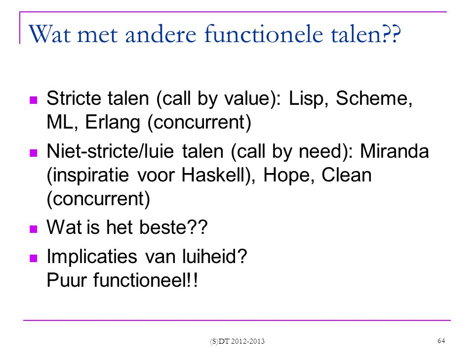(S)DT 2012-2013 64 Wat met andere functionele talen?? Stricte talen (call by value): Lisp, Scheme, ML, Erlang (concurrent) Niet-stricte/luie talen (ca