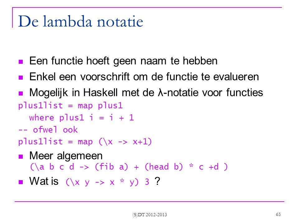 (S)DT 2012-2013 65 De lambda notatie Een functie hoeft geen naam te hebben Enkel een voorschrift om de functie te evalueren Mogelijk in Haskell met de λ-notatie voor functies plus1list = map plus1 where plus1 i = i + 1 -- ofwel ook plus1list = map (\x -> x+1) Meer algemeen (\a b c d -> (fib a) + (head b) * c +d ) Wat is (\x y -> x * y) 3 ?