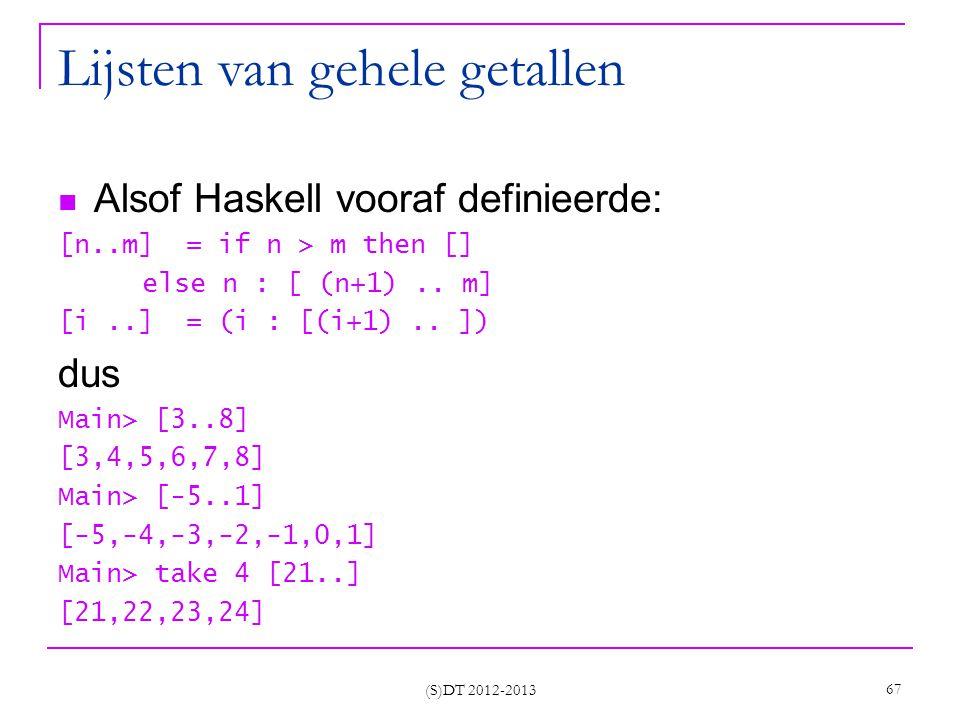 (S)DT 2012-2013 67 Lijsten van gehele getallen Alsof Haskell vooraf definieerde: [n..m] = if n > m then [] else n : [ (n+1)..