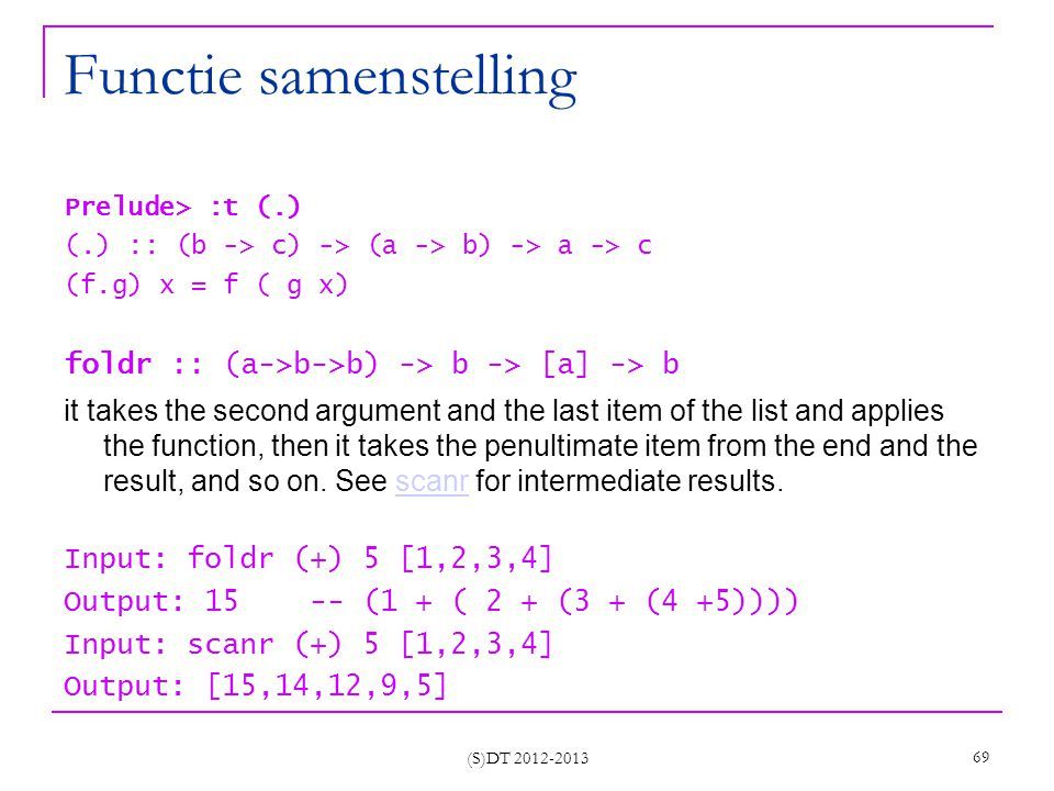 Functie samenstelling Prelude> :t (.) (.) :: (b -> c) -> (a -> b) -> a -> c (f.g) x = f ( g x) foldr :: (a->b->b) -> b -> [a] -> b it takes the second argument and the last item of the list and applies the function, then it takes the penultimate item from the end and the result, and so on.