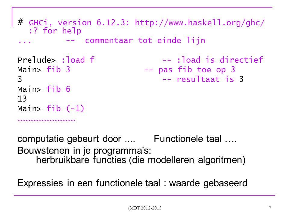 Curried functies Meer flexibel dan functies met tuples Partieel toegepaste functies kunnen erg nuttig zijn plus4 = (cadd 4) -- enkele nuttige functies gedefinieerd door sections isNul = (== 0) verdubbel = (2*) tweeTotde = (2^) Een infix operator is in feite ook een curried functie (+) 1 2 (S)DT 2012-2013 18