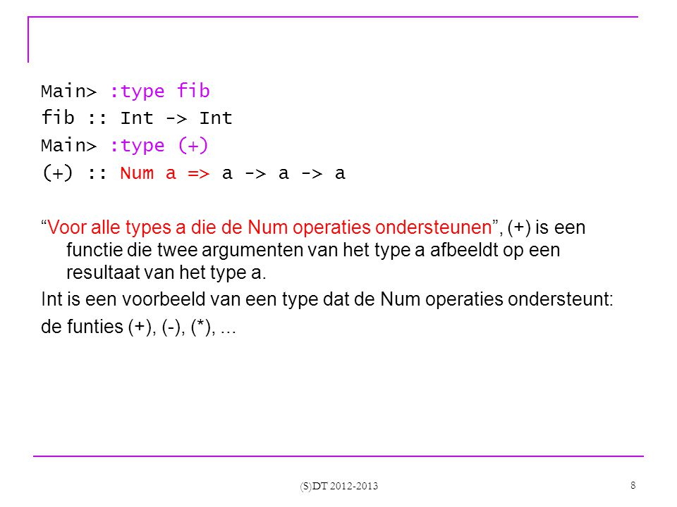 (S)DT 2012-2013 9 -- variabele a Main> fib a :1:4: Not in scope: `a' Main> fib asd -- de string asd is in feite een lijst van Char -- [Char] -- type fout: [Char] is geen Int :1:0: Couldn t match expected type `Int against inferred type `[Char] In the first argument of `fib , namely ` asd In the expression: fib asd In the definition of `it : it = fib asd