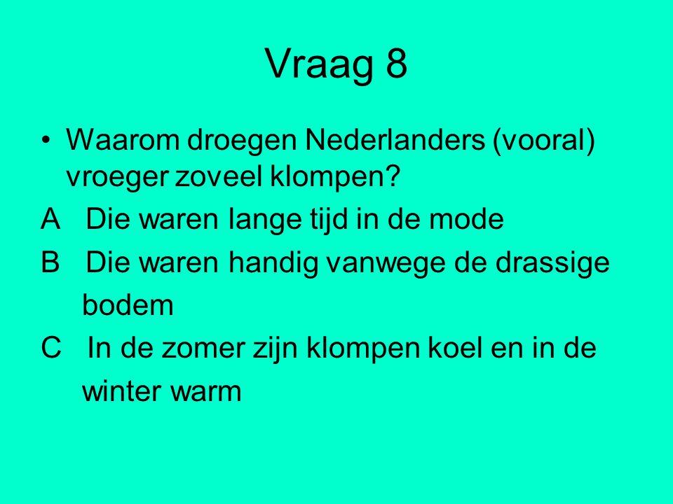 Vraag 8 Waarom droegen Nederlanders (vooral) vroeger zoveel klompen? A Die waren lange tijd in de mode B Die waren handig vanwege de drassige bodem C