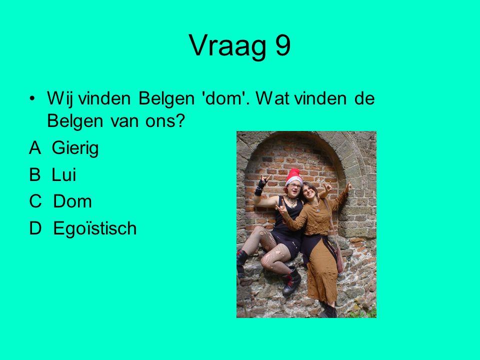 Vraag 9 Wij vinden Belgen 'dom'. Wat vinden de Belgen van ons? A Gierig B Lui C Dom D Egoïstisch