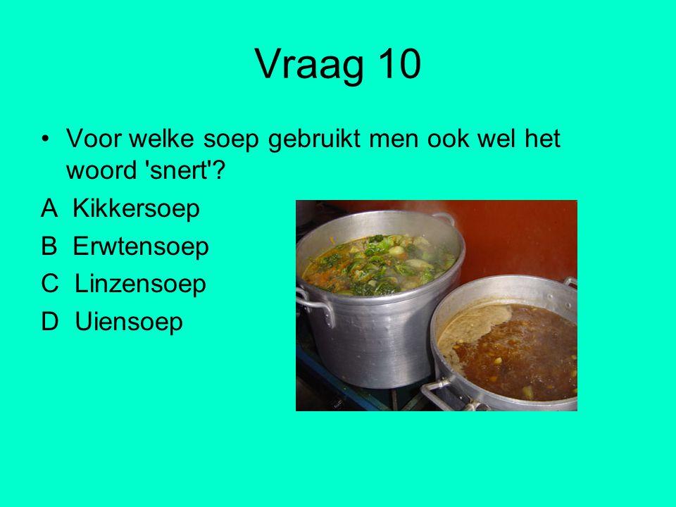 Vraag 10 Voor welke soep gebruikt men ook wel het woord 'snert'? A Kikkersoep B Erwtensoep C Linzensoep D Uiensoep