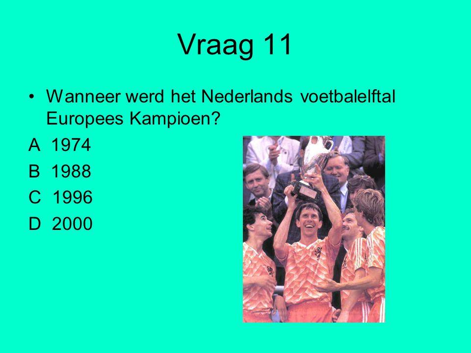 Vraag 11 Wanneer werd het Nederlands voetbalelftal Europees Kampioen? A 1974 B 1988 C 1996 D 2000