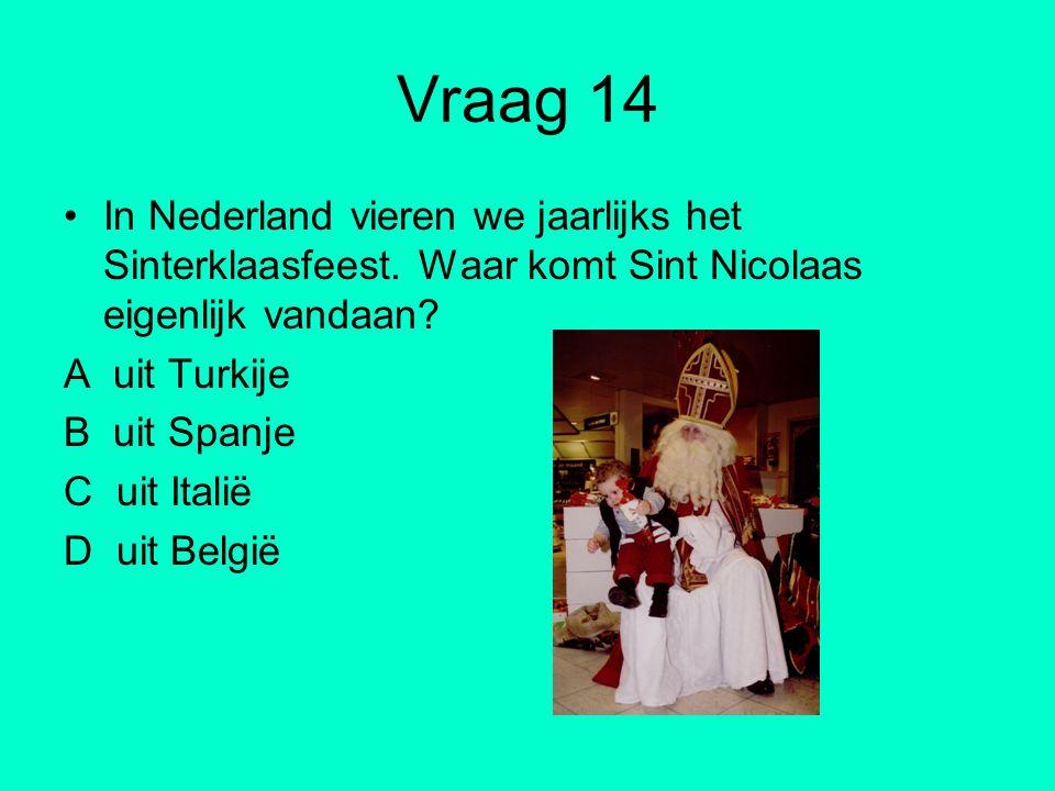 Vraag 14 In Nederland vieren we jaarlijks het Sinterklaasfeest. Waar komt Sint Nicolaas eigenlijk vandaan? A uit Turkije B uit Spanje C uit Italië D u