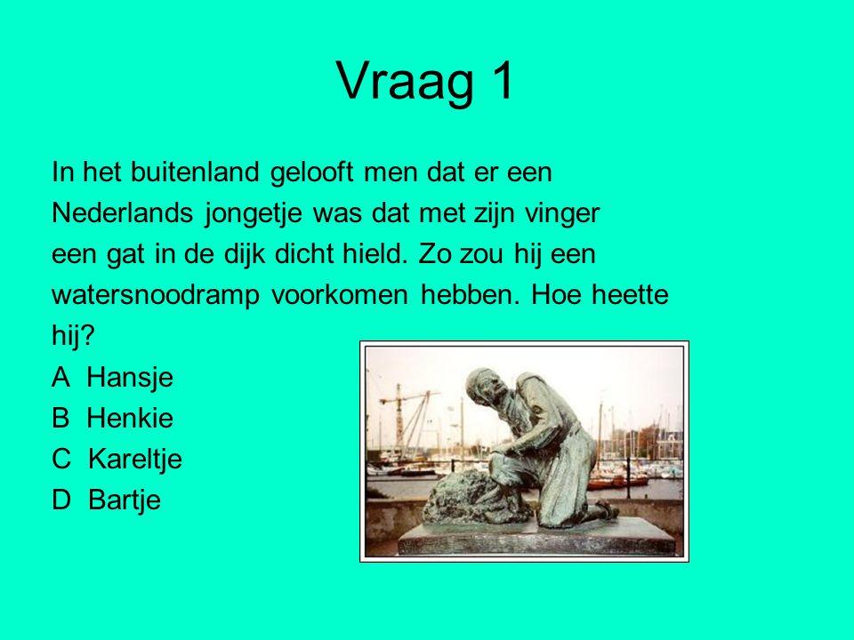 Vraag 1 In het buitenland gelooft men dat er een Nederlands jongetje was dat met zijn vinger een gat in de dijk dicht hield. Zo zou hij een watersnood
