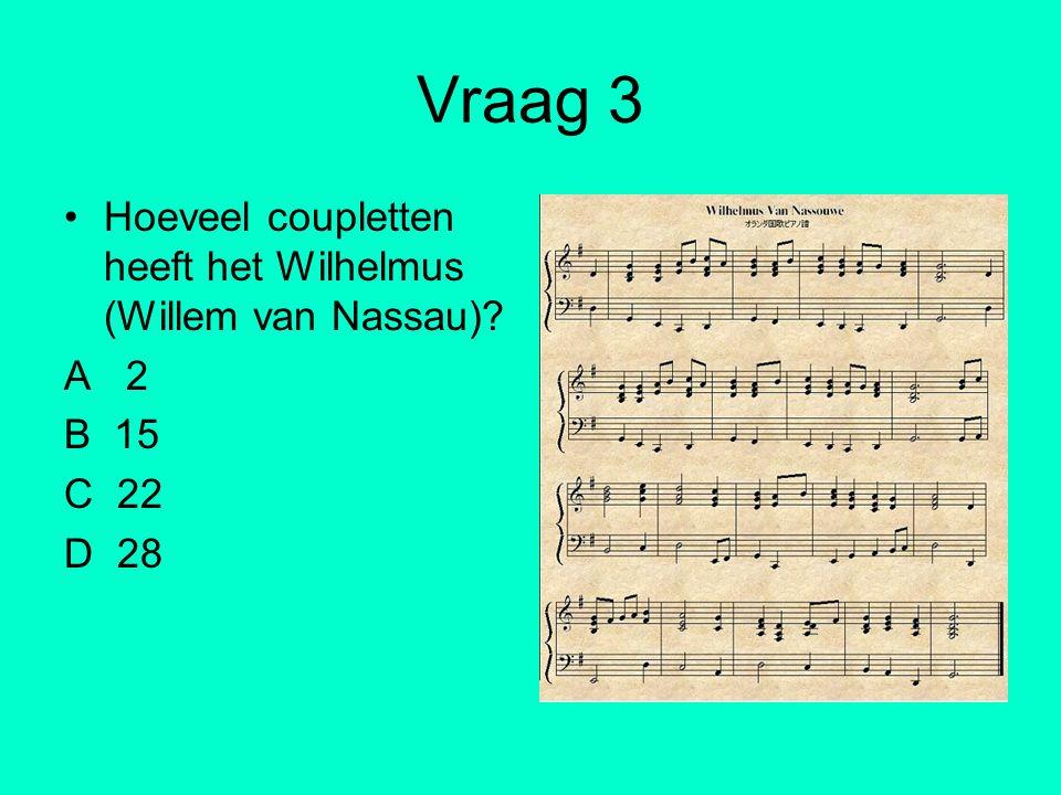 Vraag 3 Hoeveel coupletten heeft het Wilhelmus (Willem van Nassau)? A 2 B 15 C 22 D 28