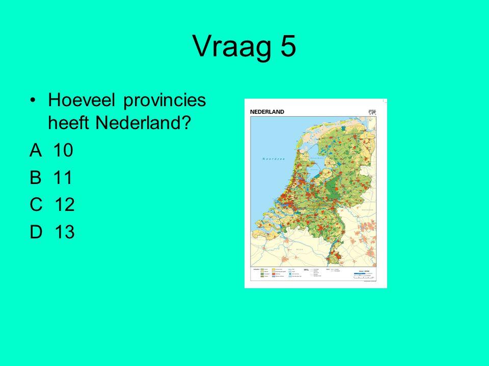 Vraag 5 Hoeveel provincies heeft Nederland? A 10 B 11 C 12 D 13