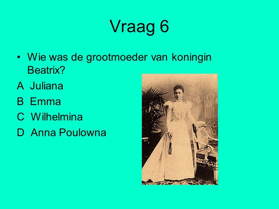Vraag 6 Wie was de grootmoeder van koningin Beatrix? A Juliana B Emma C Wilhelmina D Anna Poulowna