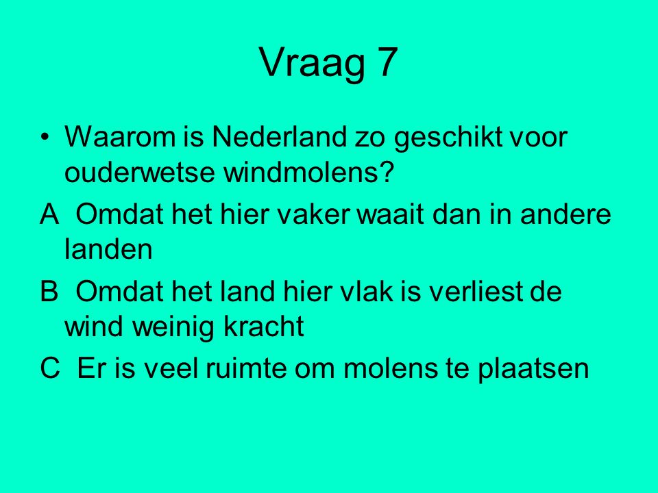 Vraag 7 Waarom is Nederland zo geschikt voor ouderwetse windmolens? A Omdat het hier vaker waait dan in andere landen B Omdat het land hier vlak is ve