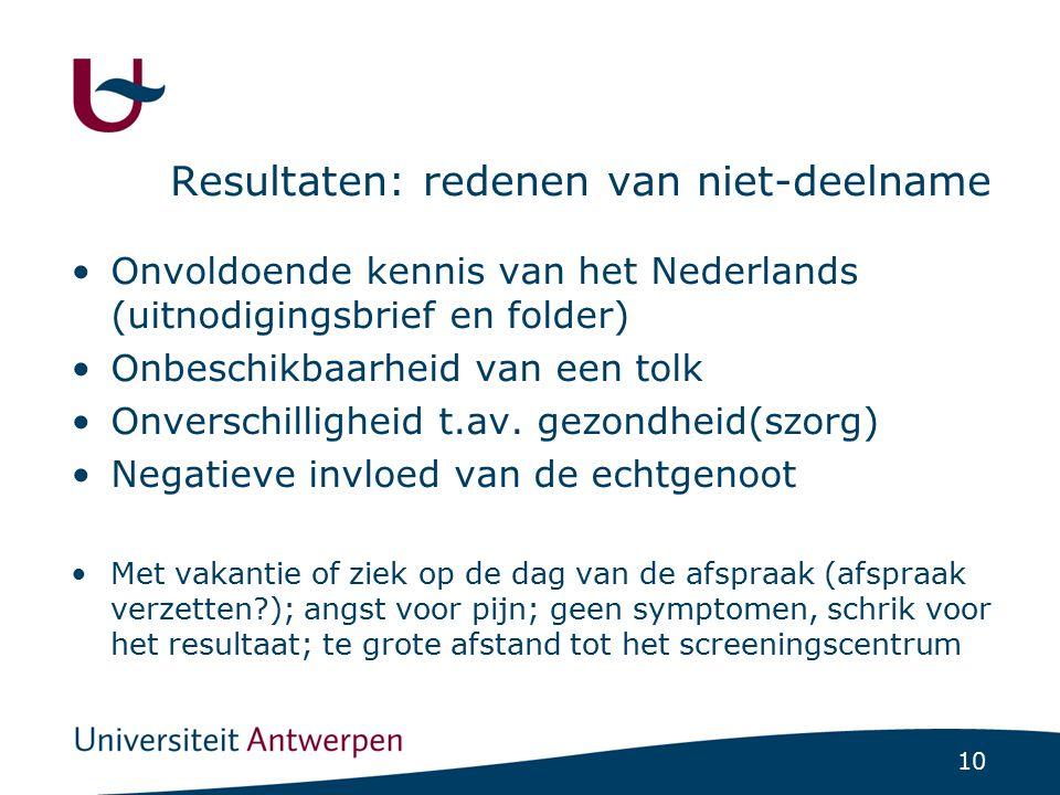 10 Resultaten: redenen van niet-deelname Onvoldoende kennis van het Nederlands (uitnodigingsbrief en folder) Onbeschikbaarheid van een tolk Onverschil
