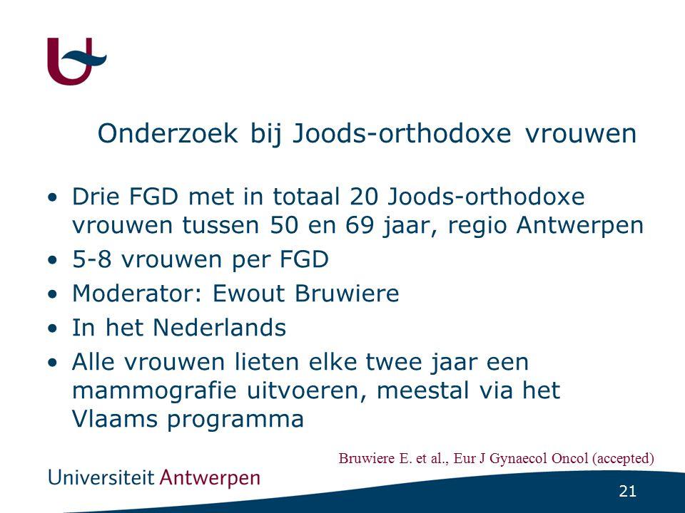 21 Onderzoek bij Joods-orthodoxe vrouwen Drie FGD met in totaal 20 Joods-orthodoxe vrouwen tussen 50 en 69 jaar, regio Antwerpen 5-8 vrouwen per FGD M