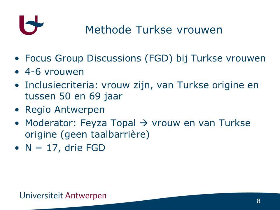 8 Methode Turkse vrouwen Focus Group Discussions (FGD) bij Turkse vrouwen 4-6 vrouwen Inclusiecriteria: vrouw zijn, van Turkse origine en tussen 50 en