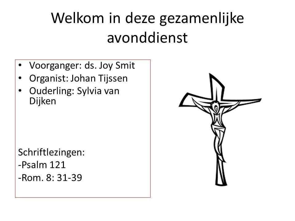 Welkom in deze gezamenlijke avonddienst Voorganger: ds. Joy Smit Organist: Johan Tijssen Ouderling: Sylvia van Dijken Schriftlezingen: -Psalm 121 -Rom