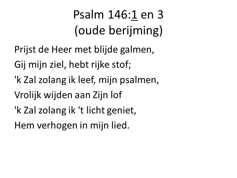 Psalm 146:1 en 3 (oude berijming) Prijst de Heer met blijde galmen, Gij mijn ziel, hebt rijke stof; 'k Zal zolang ik leef, mijn psalmen, Vrolijk wijde