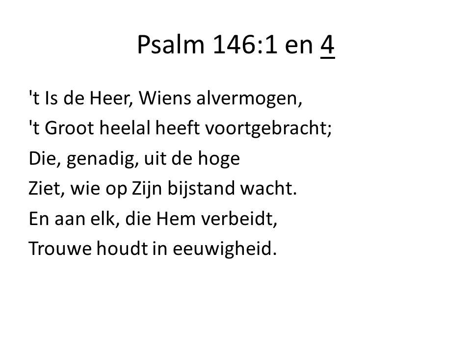 Psalm 146:1 en 4 't Is de Heer, Wiens alvermogen, 't Groot heelal heeft voortgebracht; Die, genadig, uit de hoge Ziet, wie op Zijn bijstand wacht. En