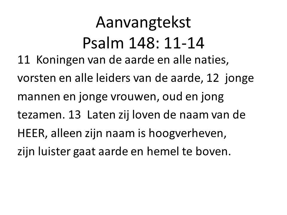 Aanvangtekst Psalm 148: 11-14 11 Koningen van de aarde en alle naties, vorsten en alle leiders van de aarde, 12 jonge mannen en jonge vrouwen, oud en