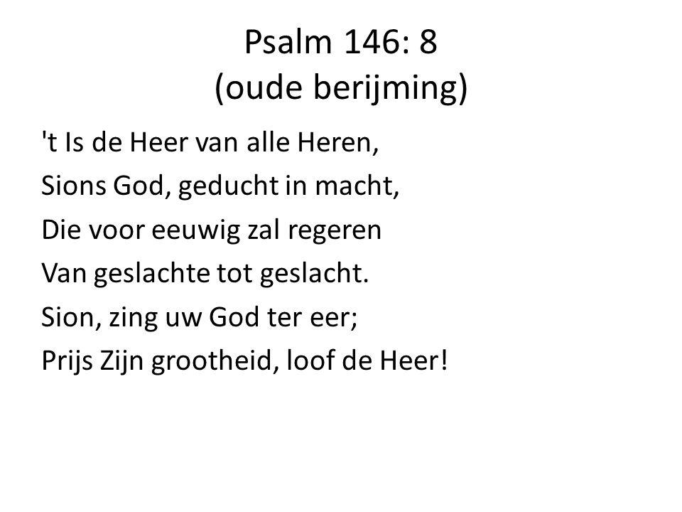 Psalm 146: 8 (oude berijming) 't Is de Heer van alle Heren, Sions God, geducht in macht, Die voor eeuwig zal regeren Van geslachte tot geslacht. Sion,