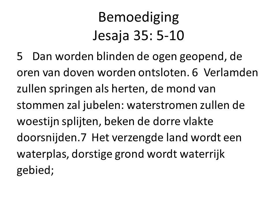 Bemoediging Jesaja 35: 5-10 5Dan worden blinden de ogen geopend, de oren van doven worden ontsloten. 6 Verlamden zullen springen als herten, de mond v