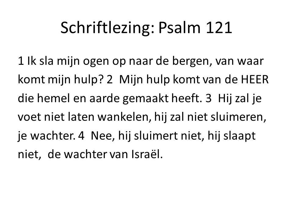 Schriftlezing: Psalm 121 1 Ik sla mijn ogen op naar de bergen, van waar komt mijn hulp? 2 Mijn hulp komt van de HEER die hemel en aarde gemaakt heeft.