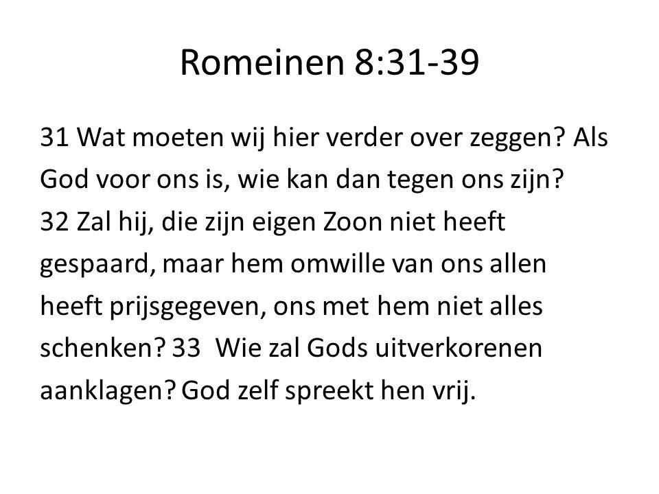 Romeinen 8:31-39 31 Wat moeten wij hier verder over zeggen? Als God voor ons is, wie kan dan tegen ons zijn? 32Zal hij, die zijn eigen Zoon niet heeft
