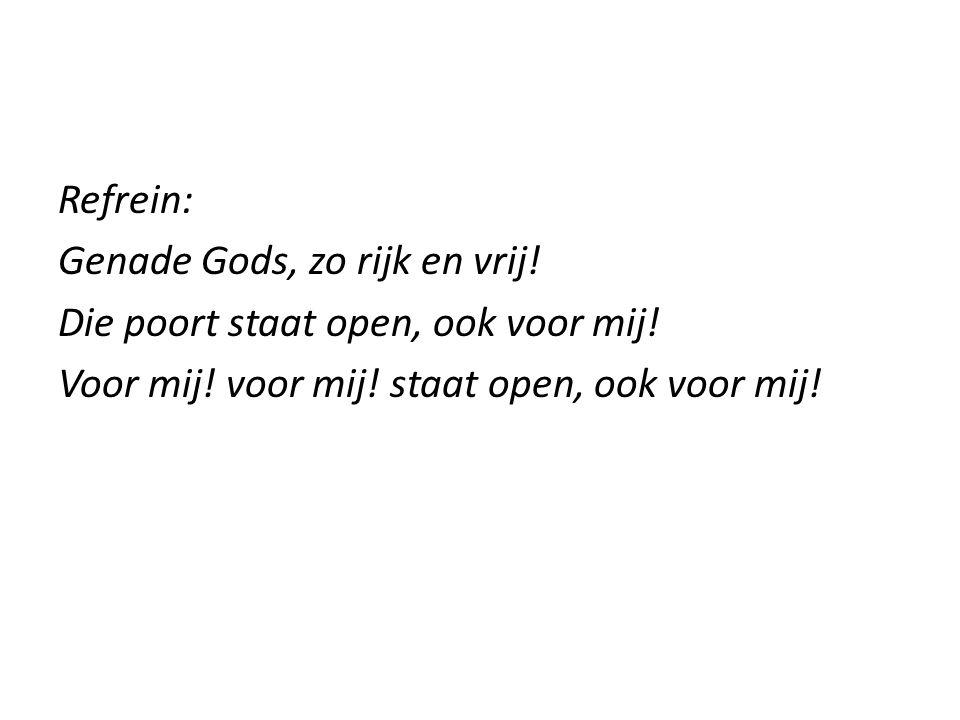 Refrein: Genade Gods, zo rijk en vrij! Die poort staat open, ook voor mij! Voor mij! voor mij! staat open, ook voor mij!