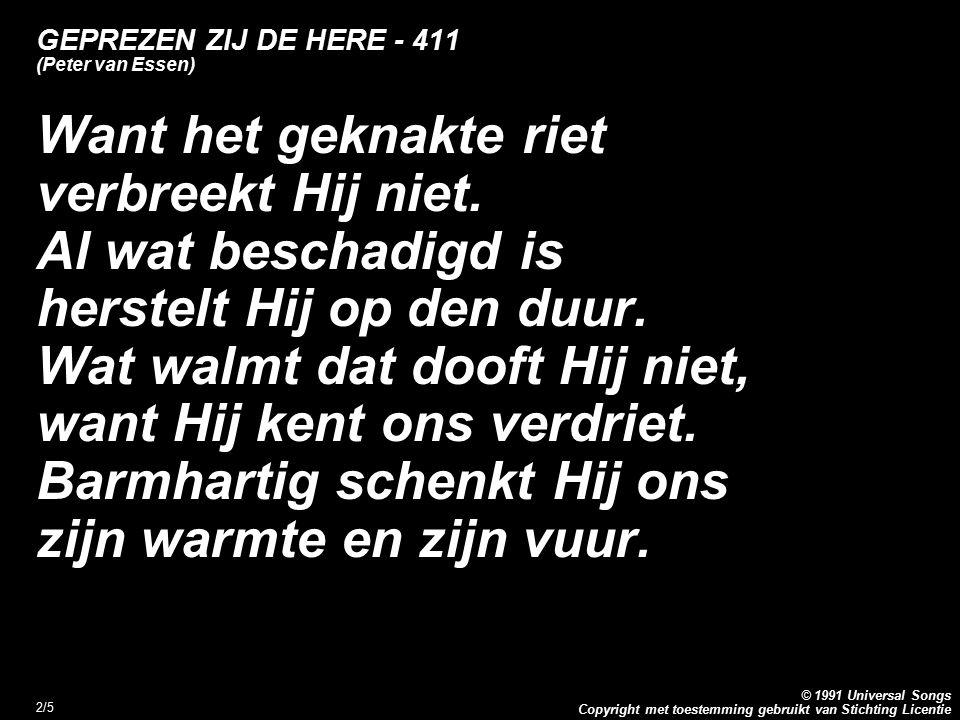Copyright met toestemming gebruikt van Stichting Licentie © 1991 Universal Songs 2/5 GEPREZEN ZIJ DE HERE - 411 (Peter van Essen) Want het geknakte riet verbreekt Hij niet.