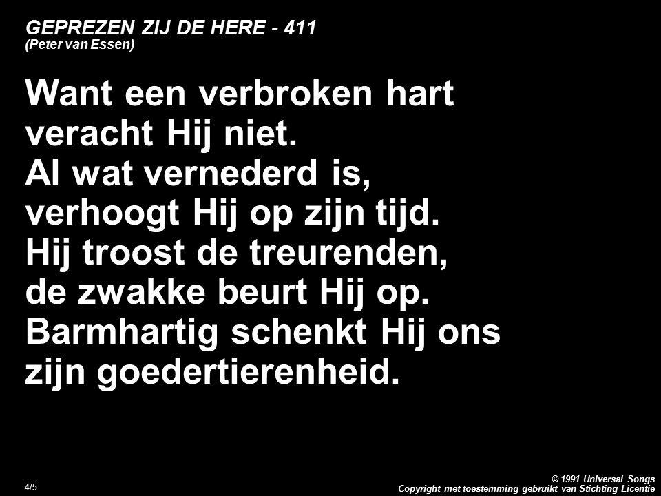 Copyright met toestemming gebruikt van Stichting Licentie © 1991 Universal Songs 4/5 GEPREZEN ZIJ DE HERE - 411 (Peter van Essen) Want een verbroken hart veracht Hij niet.