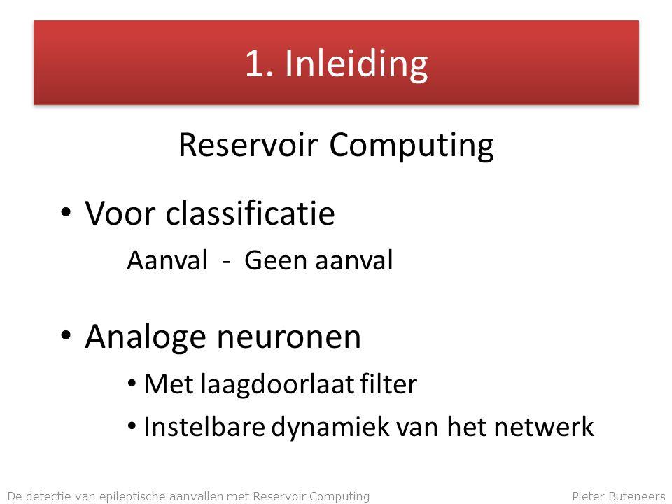 1. Inleiding Reservoir Computing Voor classificatie Aanval - Geen aanval Analoge neuronen Met laagdoorlaat filter Instelbare dynamiek van het netwerk