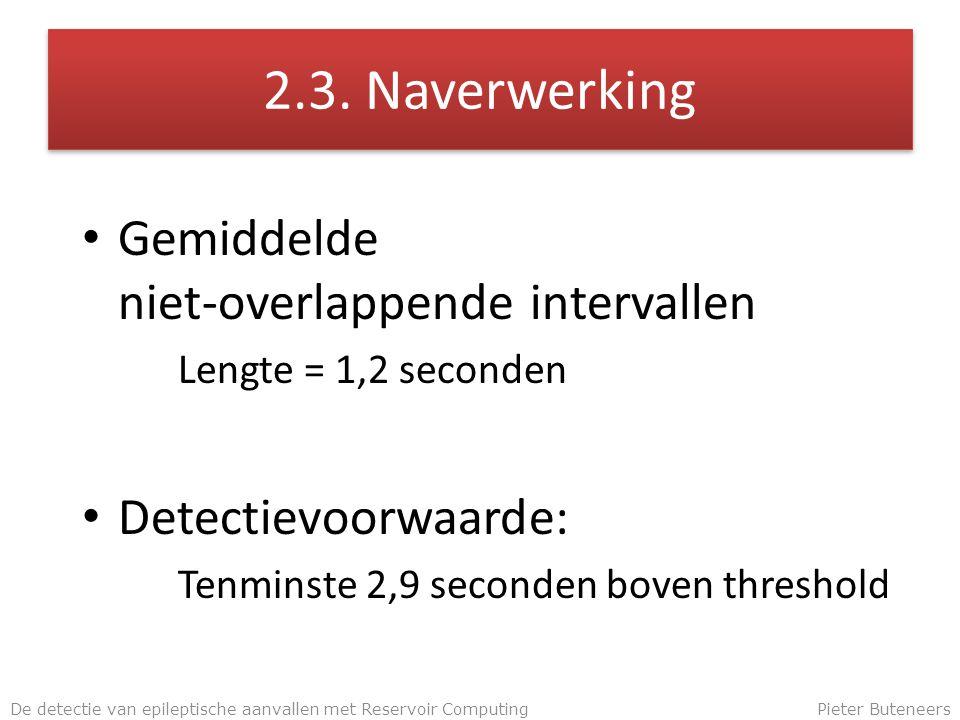 2.3. Naverwerking Gemiddelde niet-overlappende intervallen Lengte = 1,2 seconden Detectievoorwaarde: Tenminste 2,9 seconden boven threshold De detecti
