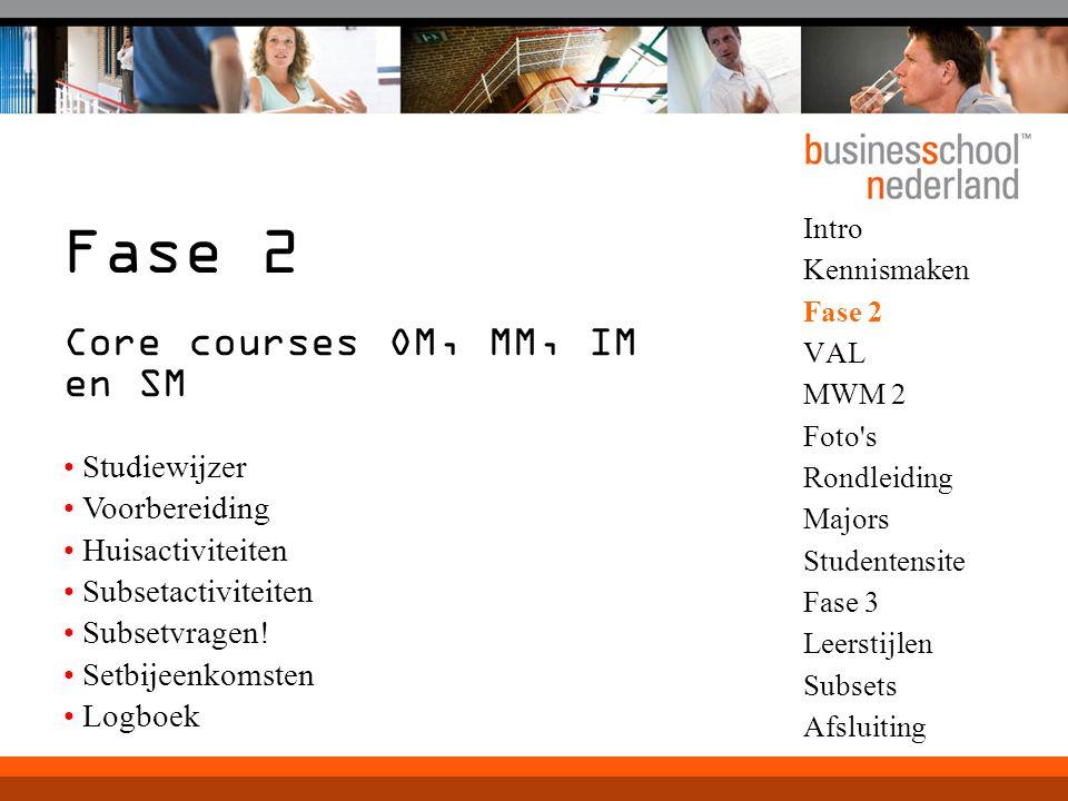 Intro Kennismaken Fase 2 VAL MWM 2 Foto s Rondleiding Majors Studentensite Fase 3 Leerstijlen Subsets Afsluiting Fase 2 Core courses OM, MM, IM en SM Studiewijzer Voorbereiding Huisactiviteiten Subsetactiviteiten Subsetvragen.