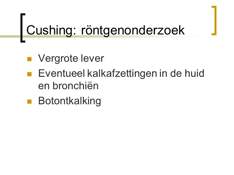 Cushing: röntgenonderzoek Vergrote lever Eventueel kalkafzettingen in de huid en bronchiën Botontkalking