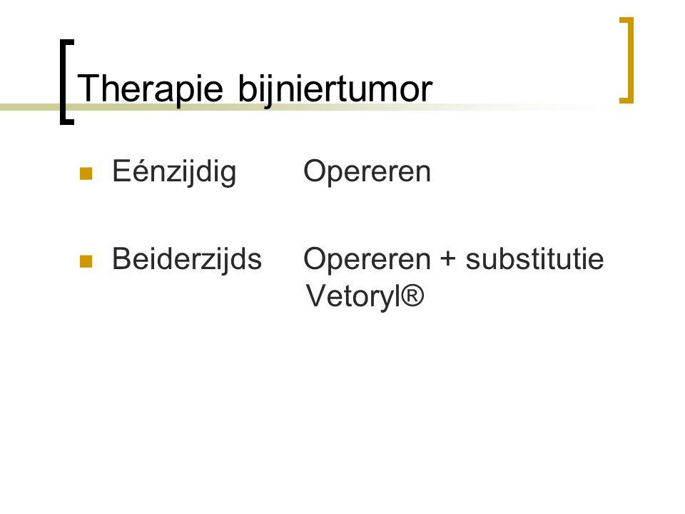 Therapie bijniertumor Eénzijdig Opereren Beiderzijds Opereren + substitutie Vetoryl®