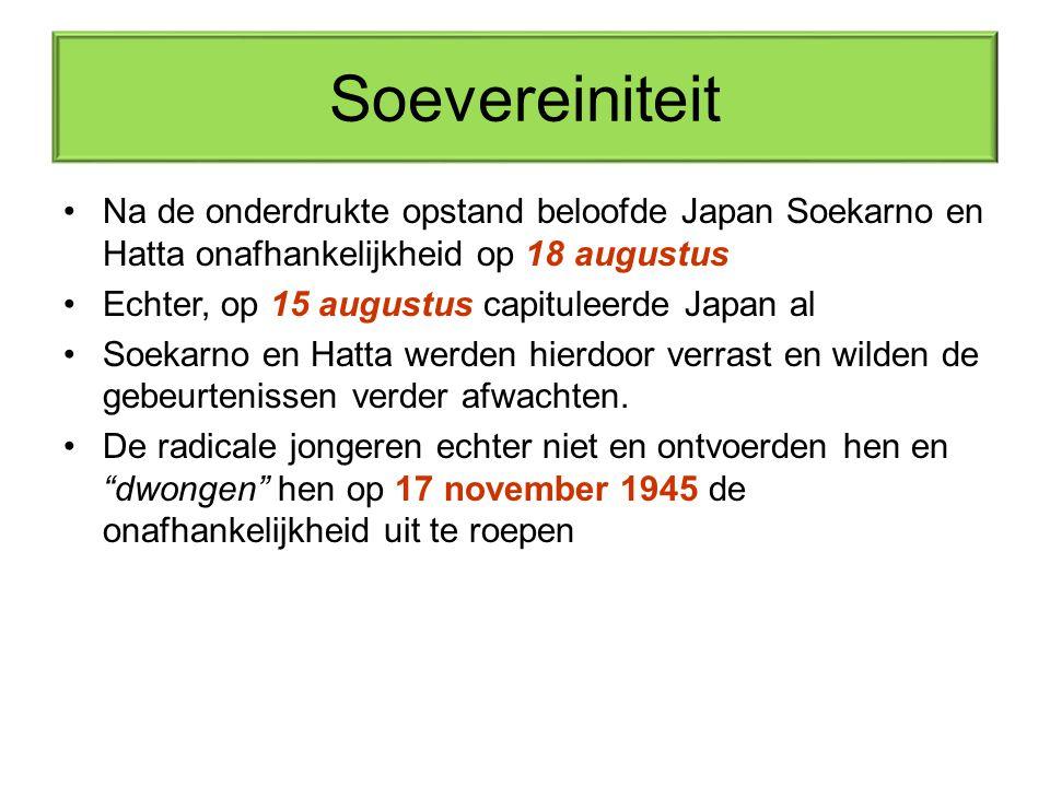 Soevereiniteit Na de onderdrukte opstand beloofde Japan Soekarno en Hatta onafhankelijkheid op 18 augustus Echter, op 15 augustus capituleerde Japan a
