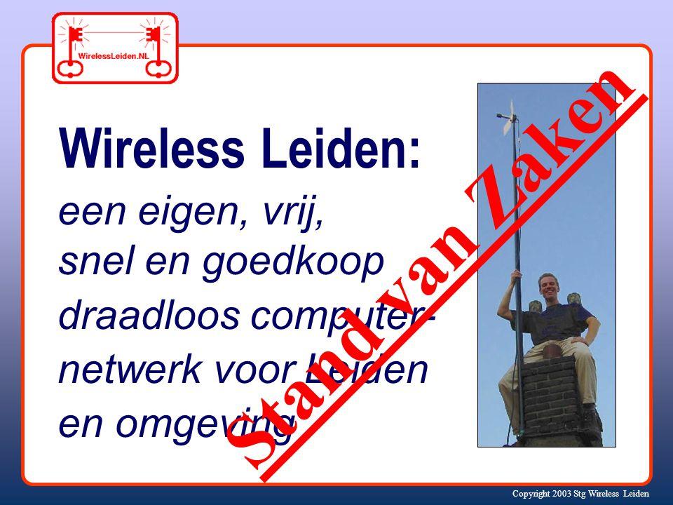 Copyright 2003 Stg Wireless Leiden Wireless Leiden: een eigen, vrij, snel en goedkoop draadloos computer- netwerk voor Leiden en omgeving Stand van Zaken