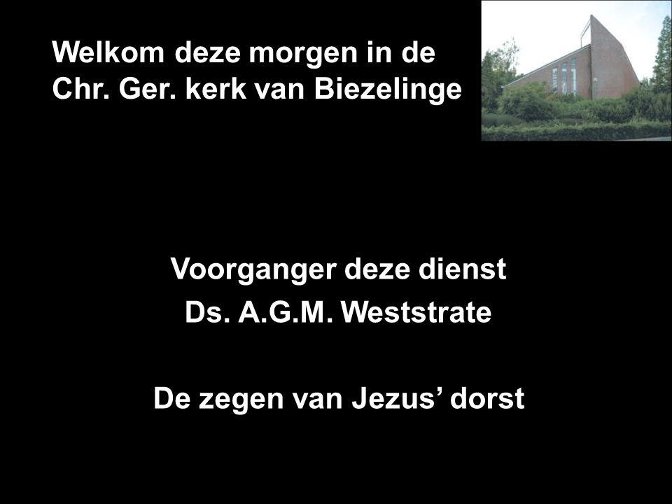 Welkom deze morgen in de Chr. Ger. kerk van Biezelinge Voorganger deze dienst Ds. A.G.M. Weststrate De zegen van Jezus' dorst