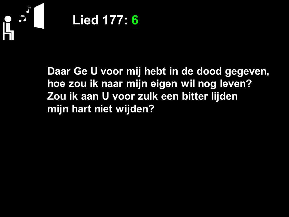 Lied 177: 6 Daar Ge U voor mij hebt in de dood gegeven, hoe zou ik naar mijn eigen wil nog leven.