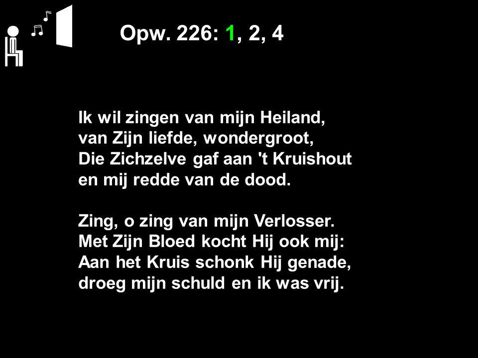 Opw. 226: 1, 2, 4 Ik wil zingen van mijn Heiland, van Zijn liefde, wondergroot, Die Zichzelve gaf aan 't Kruishout en mij redde van de dood. Zing, o z
