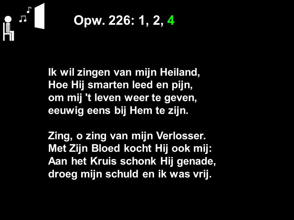 Opw. 226: 1, 2, 4 Ik wil zingen van mijn Heiland, Hoe Hij smarten leed en pijn, om mij 't leven weer te geven, eeuwig eens bij Hem te zijn. Zing, o zi
