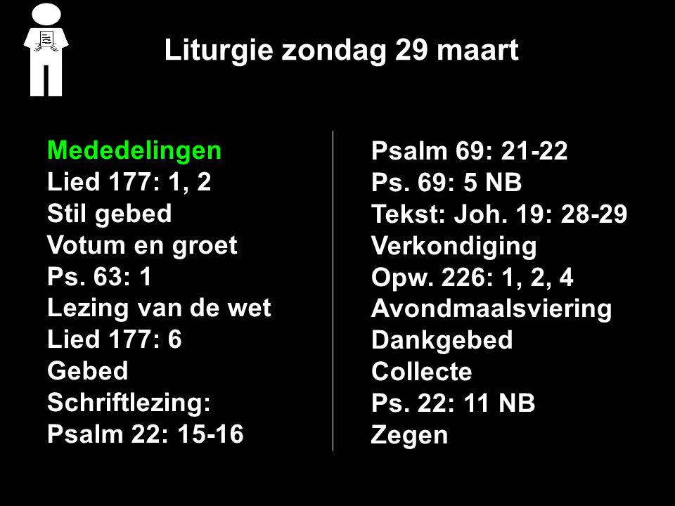Liturgie zondag 29 maart Mededelingen Lied 177: 1, 2 Stil gebed Votum en groet Ps. 63: 1 Lezing van de wet Lied 177: 6 Gebed Schriftlezing: Psalm 22: