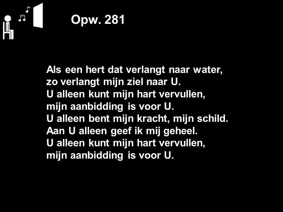 Opw. 281 Als een hert dat verlangt naar water, zo verlangt mijn ziel naar U. U alleen kunt mijn hart vervullen, mijn aanbidding is voor U. U alleen be