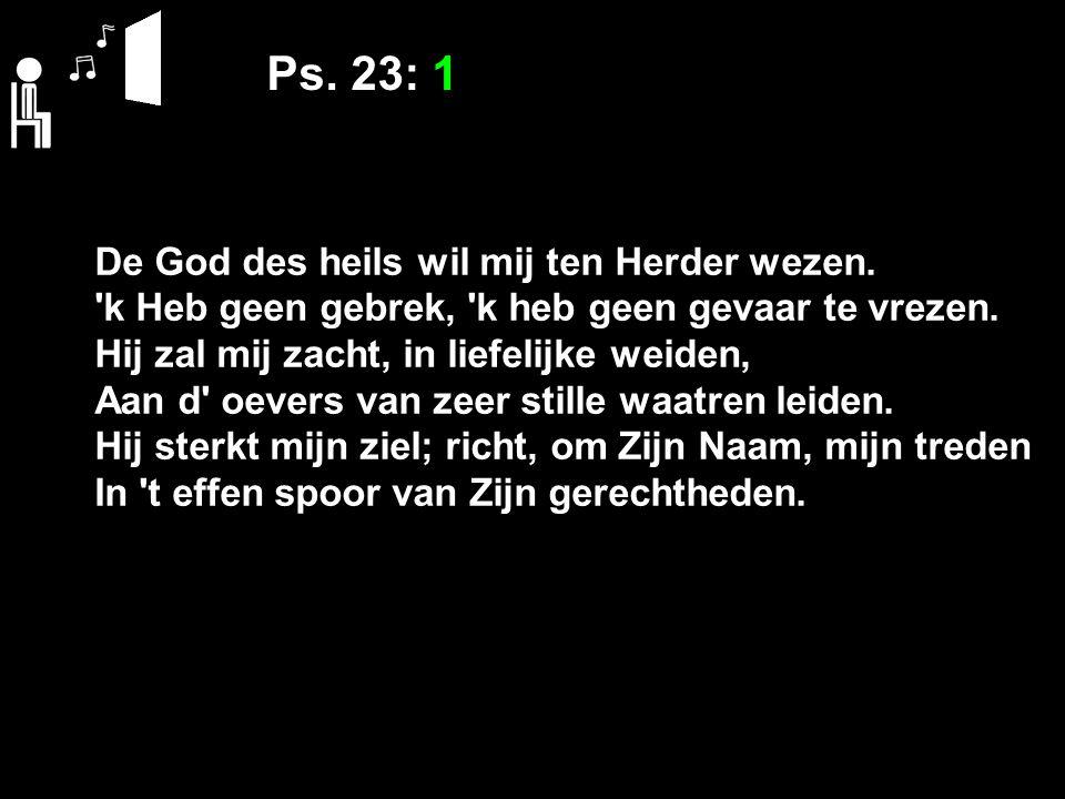 Ps. 23: 1 De God des heils wil mij ten Herder wezen. 'k Heb geen gebrek, 'k heb geen gevaar te vrezen. Hij zal mij zacht, in liefelijke weiden, Aan d'
