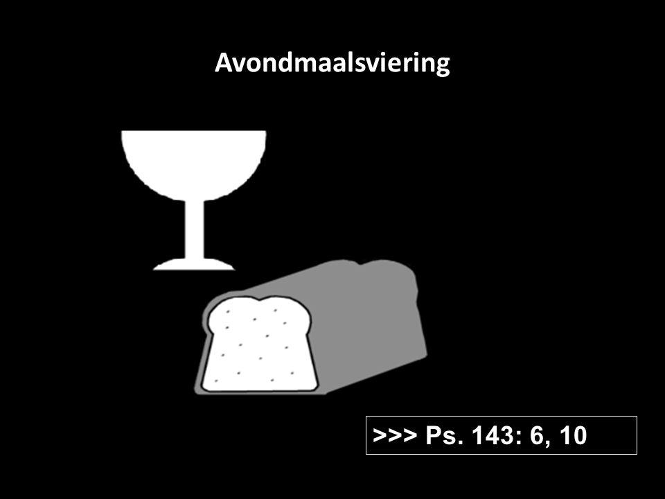 Avondmaalsviering >>> Ps. 143: 6, 10